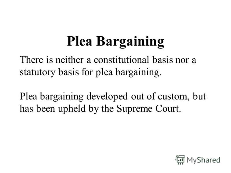 Plea Bargaining There is neither a constitutional basis nor a statutory basis for plea bargaining. Plea bargaining developed out of custom, but has been upheld by the Supreme Court.