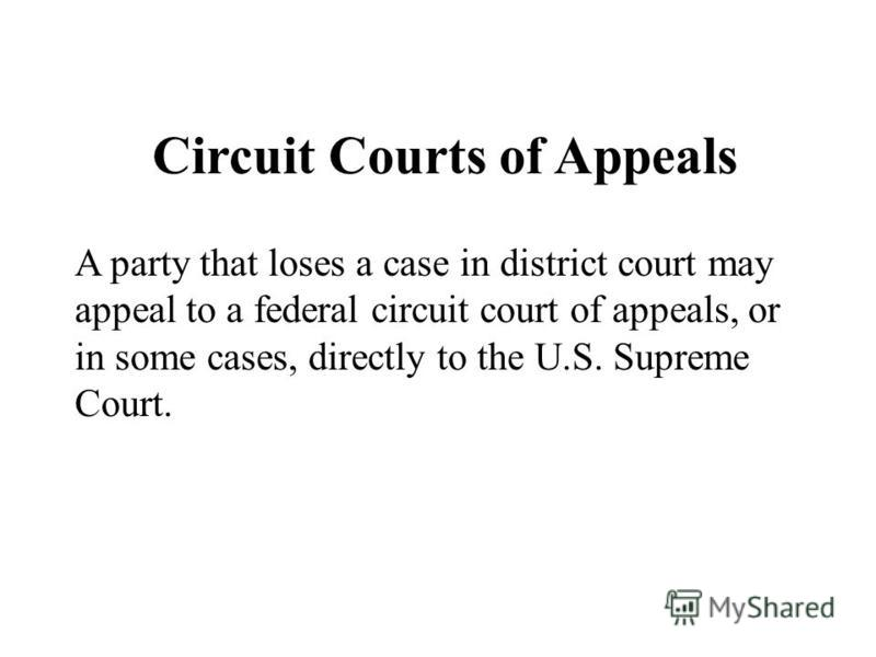 Circuit Courts of Appeals A party that loses a case in district court may appeal to a federal circuit court of appeals, or in some cases, directly to the U.S. Supreme Court.