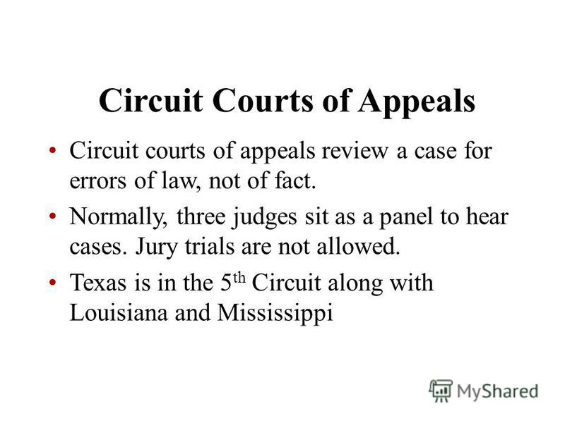 Circuit Courts of Appeals Circuit courts of appeals review a case for errors of law, not of fact. Normally, three judges sit as a panel to hear cases. Jury trials are not allowed. Texas is in the 5 th Circuit along with Louisiana and Mississippi