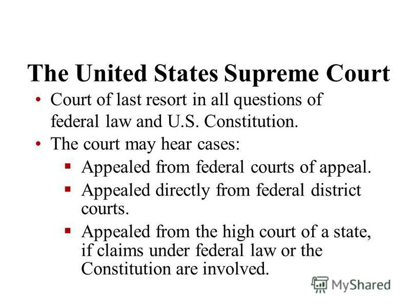 The United States Supreme Court Court of last resort in all questions of federal law and U.S. Constitution. The court may hear cases: Appealed from federal courts of appeal. Appealed directly from federal district courts. Appealed from the high court