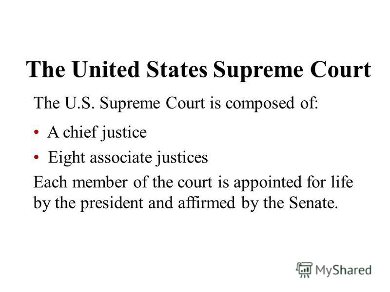 The United States Supreme Court The U.S. Supreme Court is composed of: A chief justice Eight associate justices Each member of the court is appointed for life by the president and affirmed by the Senate.