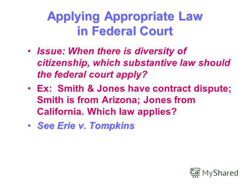 Applying Appropriate Law in Federal Court Issue: When there is diversity of citizenship, which substantive law should the federal court apply? Ex: Smith & Jones have contract dispute; Smith is from Arizona; Jones from California. Which law applies? S