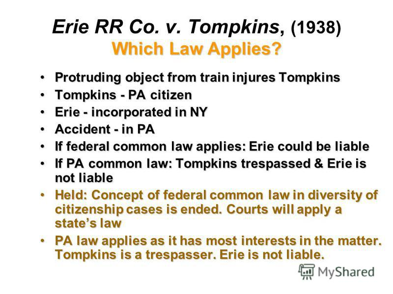 Which Law Applies? Erie RR Co. v. Tompkins, (1938) Which Law Applies? Protruding object from train injures TompkinsProtruding object from train injures Tompkins Tompkins - PA citizenTompkins - PA citizen Erie - incorporated in NYErie - incorporated i