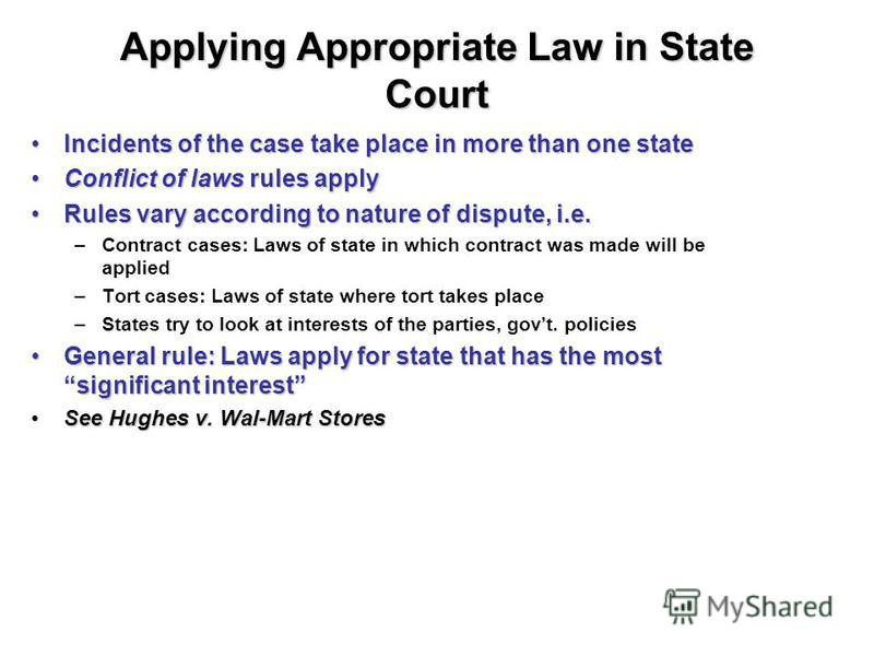 Applying Appropriate Law in State Court Incidents of the case take place in more than one stateIncidents of the case take place in more than one state Conflict of laws rules applyConflict of laws rules apply Rules vary according to nature of dispute,