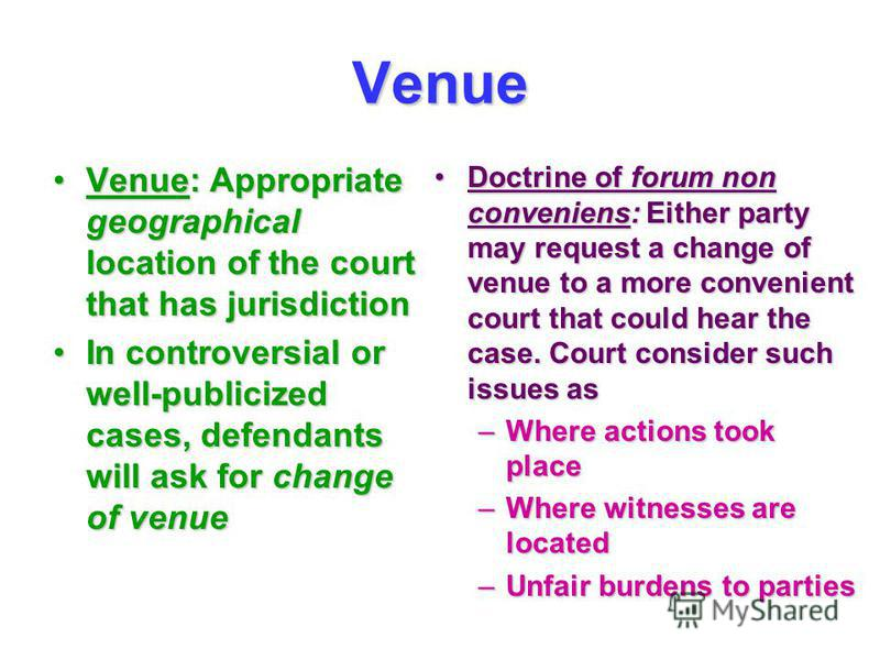 Venue Venue: Appropriate geographical location of the court that has jurisdictionVenue: Appropriate geographical location of the court that has jurisdiction In controversial or well-publicized cases, defendants will ask for change of venueIn controve