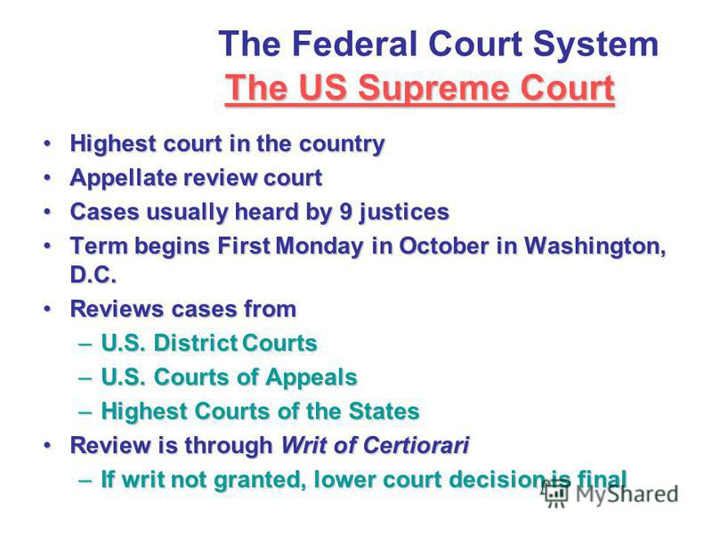 The US Supreme Court The Federal Court System The US Supreme Court Highest court in the countryHighest court in the country Appellate review courtAppellate review court Cases usually heard by 9 justicesCases usually heard by 9 justices Term begins Fi