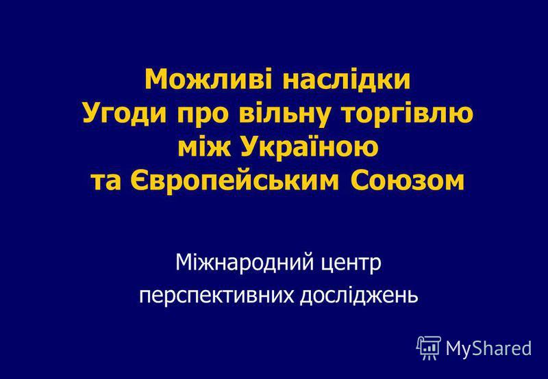 Можливі наслідки Угоди про вільну торгівлю між Україною та Європейським Союзом Міжнародний центр перспективних досліджень
