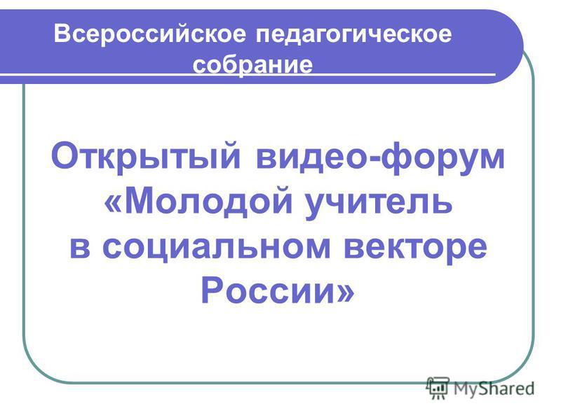 Открытый видео-форум «Молодой учитель в социальном векторе России» Всероссийское педагогическое собрание