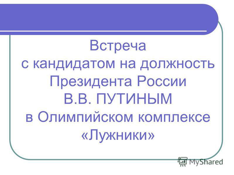 Встреча с кандидатом на должность Президента России В.В. ПУТИНЫМ в Олимпийском комплексе «Лужники»
