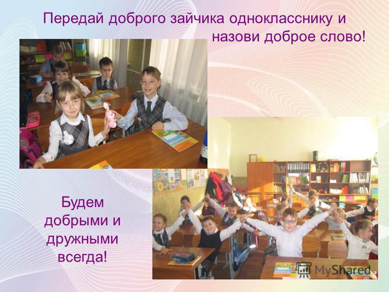 Передай доброго зайчика однокласснику и назови доброе слово! Будем добрыми и дружными всегда!