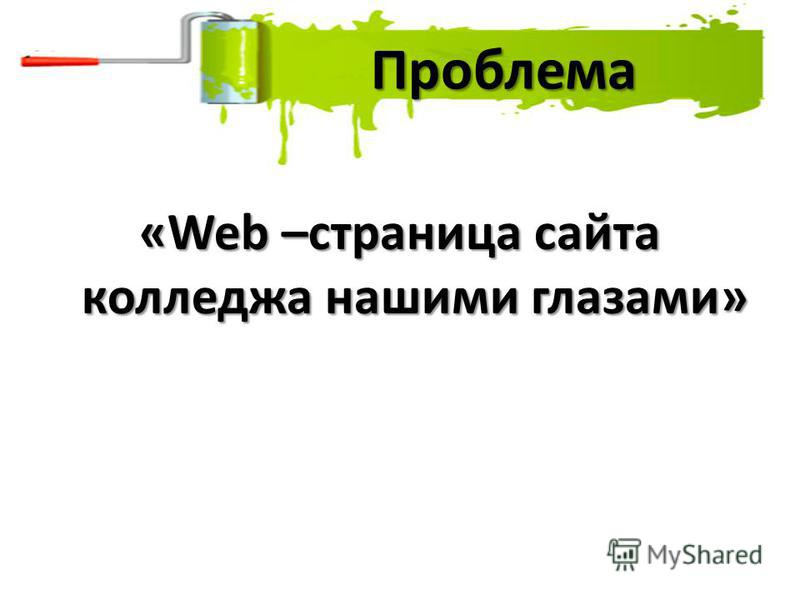 «Web –страница сайта колледжа нашими глазами» Проблема Проблема