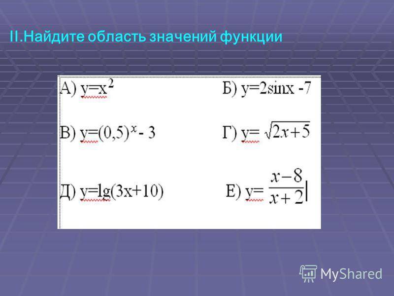 II.Найдите область значений функции