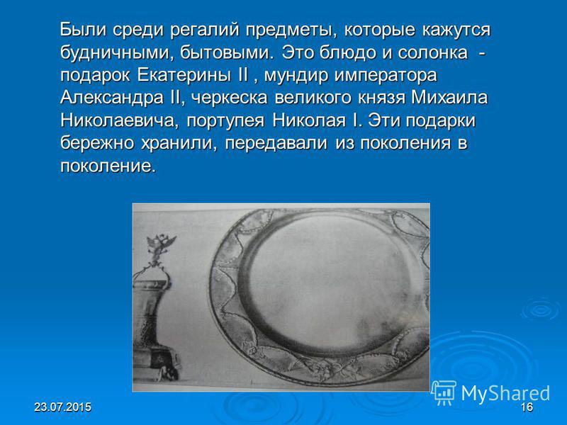 Были среди регалий предметы, которые кажутся будничными, бытовыми. Это блюдо и солонка - подарок Екатерины II, мундир императора Александра II, черкеска великого князя Михаила Николаевича, портупея Николая I. Эти подарки бережно хранили, передавали и