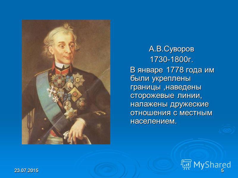 23.07.20155 А.В.Суворов 1730-1800 г. В январе 1778 года им были укреплены границы,наведены сторожевые линии, налажены дружеские отношения с местным населением. В январе 1778 года им были укреплены границы,наведены сторожевые линии, налажены дружеские