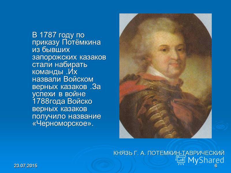 КНЯЗЬ Г. А. ПОТЕМКИН-ТАВРИЧЕСКИЙ КНЯЗЬ Г. А. ПОТЕМКИН-ТАВРИЧЕСКИЙ В 1787 году по приказу Потёмкина из бывших запорожских казаков стали набирать команды.Их назвали Войском верных казаков.За успехи в войне 1788 года Войско верных казаков получило назва
