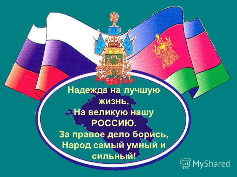 Надежда на лучшую жизнь, На великую нашу РОССИЮ. За правое дело борись, Народ самый умный и сильный!