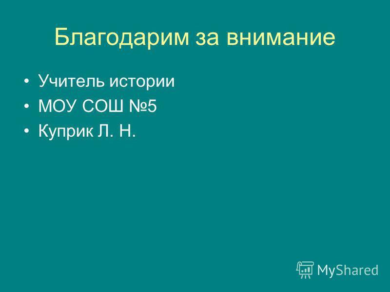 Благодарим за внимание Учитель истории МОУ СОШ 5 Куприк Л. Н.