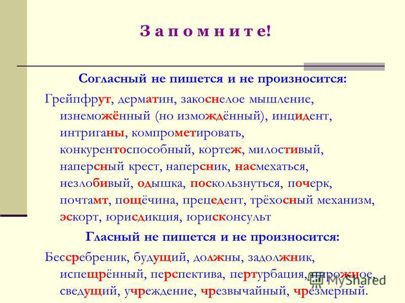 З а п о м н и т е! Согласный не пишется и не произносится: Грейпфрут, дерматин, закоснелое мышление, изнеможённый (но измождённый), инцидент, интриганы, компрометкровать, конкурентоспособный, кортеж, милостивый, наперсный крест, наперсник, насмехатьс