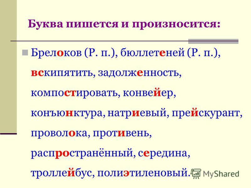 Буква пишется и произносится: Брелоков (Р. п.), бюллетеней (Р. п.), вскипятить, задолженность, компосткровать, конвейер, конъюнктура, натриевый, прейскарант, проволока, противень, распространённый, середина, троллейбус, полиэтиленовый.