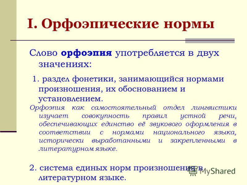 Слово орфоэпия употребляется в двух значениях: 1. раздел фонетики, занимающийся нормами произношения, их обоснованием и установлением. Орфоэпия как самостоятельный отдел лингвистики изучает совокупность правил устной речи, обеспечивающих единство её