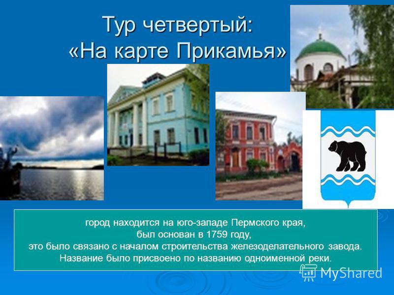Тур четвертый: «На карте Прикамья» город находится на юго-западе Пермского края, был основан в 1759 году, это было связано с началом строительства железоделательного завода. Название было присвоено по названию одноименной реки.