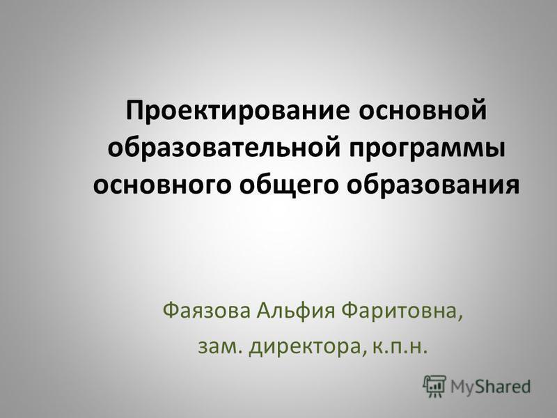 Проектирование основной образовательной программы основного общего образования Фаязова Альфия Фаритовна, зам. директора, к.п.н.