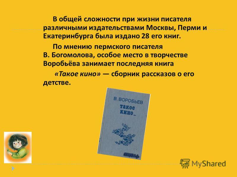 В общей сложности при жизни писателя различными издательствами Москвы, Перми и Екатеринбурга была издано 28 его книг. По мнению пермского писателя В. Богомолова, особое место в творчестве Воробьёва занимает последняя книга « Такое кино » сборник расс
