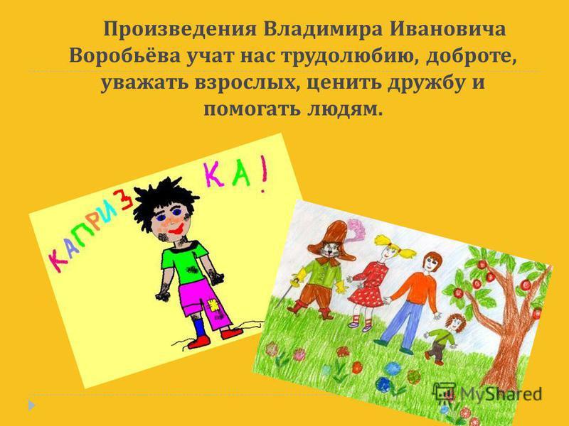 Произведения Владимира Ивановича Воробьёва учат нас трудолюбию, доброте, уважать взрослых, ценить дружбу и помогать людям.