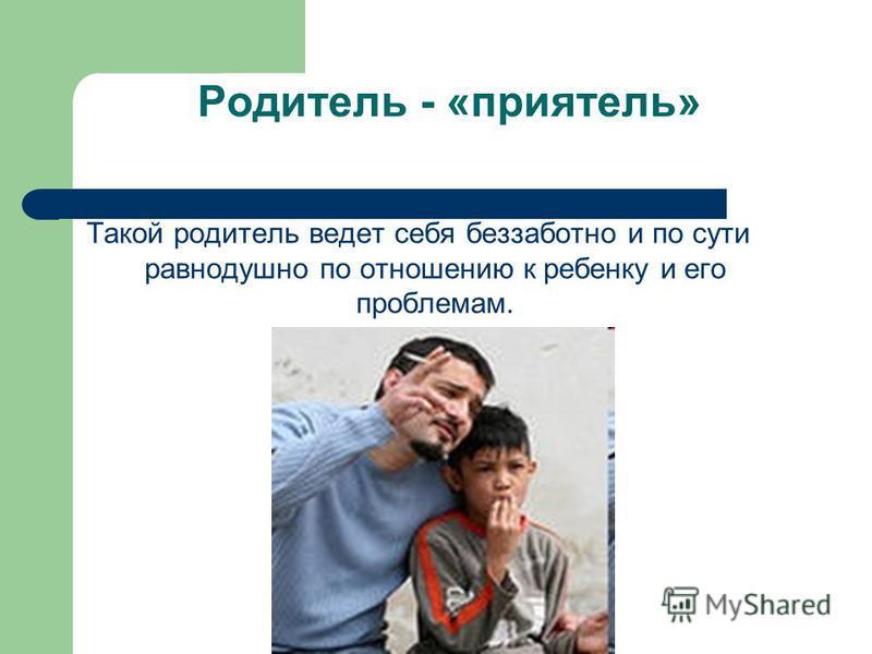 Родитель - «приятель» Такой родитель ведет себя беззаботно и по сути равнодушно по отношению к ребенку и его проблемам.