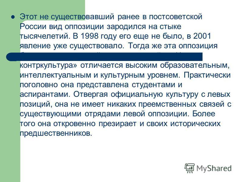 Этот не существовавший ранее в постсоветской России вид оппозиции зародился на стыке тысячелетий. В 1998 году его еще не было, в 2001 явление уже существовало. Тогда же эта оппозиция была названа «новой контркультурой». «Новая контркультура» отличает