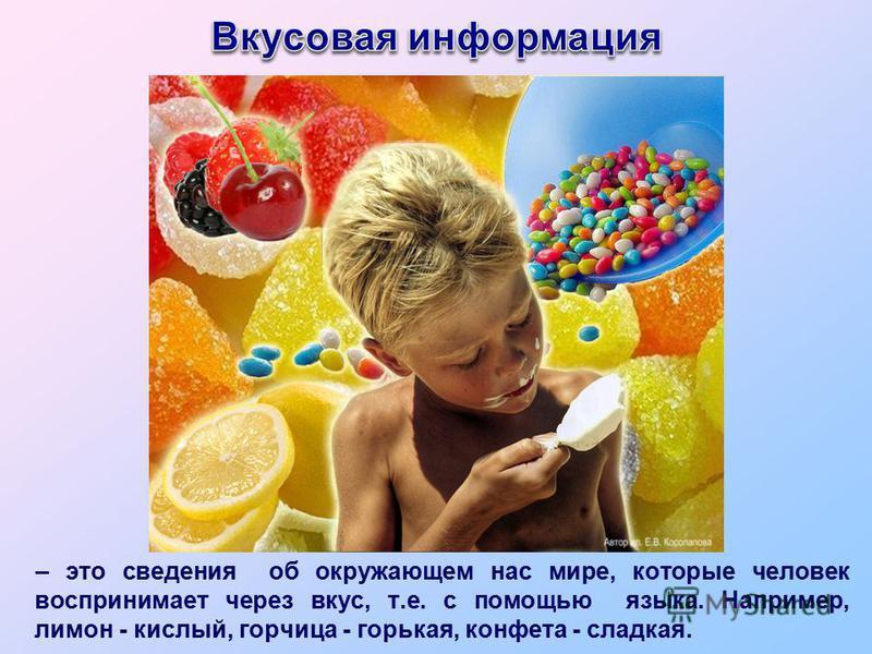 – это сведения об окружающем нас мире, которые человек воспринимает через вкус, т.е. с помощью языка. Например, лимон - кислый, горчица - горькая, конфета - сладкая.