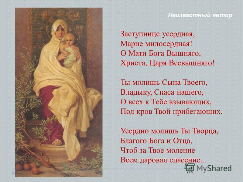 Неизвестный автор Заступнице усердная, Марие милосердная! О Мати Бога Вышняго, Христа, Царя Всевышняго! Ты молишь Сына Твоего, Владыку, Спаса нашего, О всех к Тебе взывающих, Под кров Твой прибегающих. Усердно молишь Ты Творца, Благого Бога и Отца, Ч