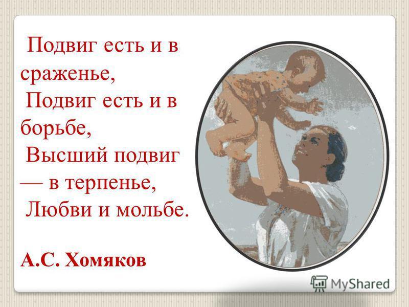 Подвиг есть и в сраженье, Подвиг есть и в борьбе, Высший подвиг в терпенье, Любви и мольбе. А.С. Хомяков