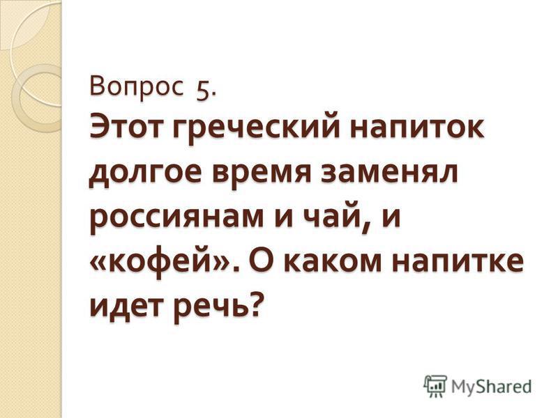 Вопрос 5. Этот греческий напиток долгое время заменял россиянам и чай, и « кофей ». О каком напитке идет речь ?