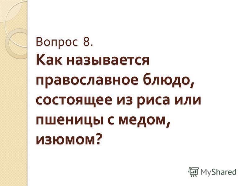 Вопрос 8. Как называется православное блюдо, состоящее из риса или пшеницы с медом, изюмом ?