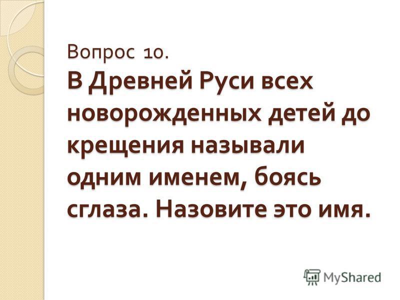 Вопрос 10. В Древней Руси всех новорожденных детей до крещения называли одним именем, боясь сглаза. Назовите это имя.