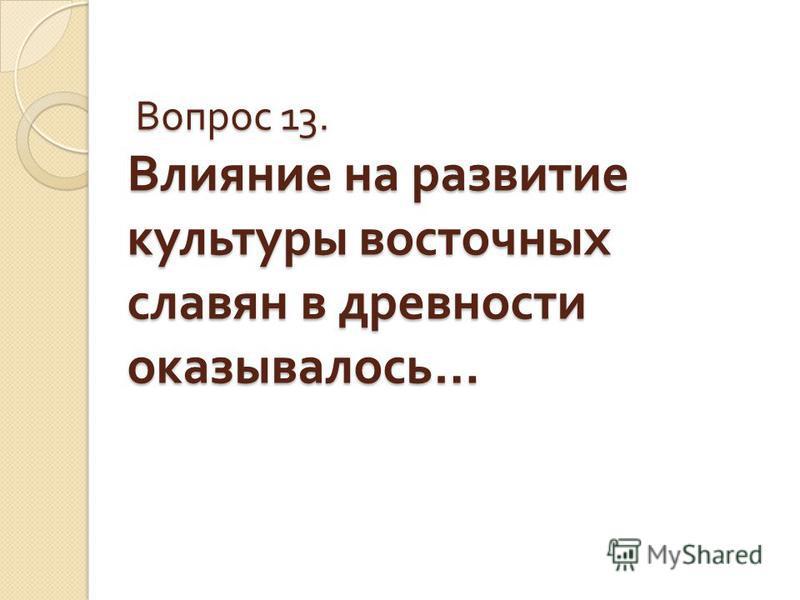 Вопрос 13. Влияние на развитие культуры восточных славян в древности оказывалось … Вопрос 13. Влияние на развитие культуры восточных славян в древности оказывалось …