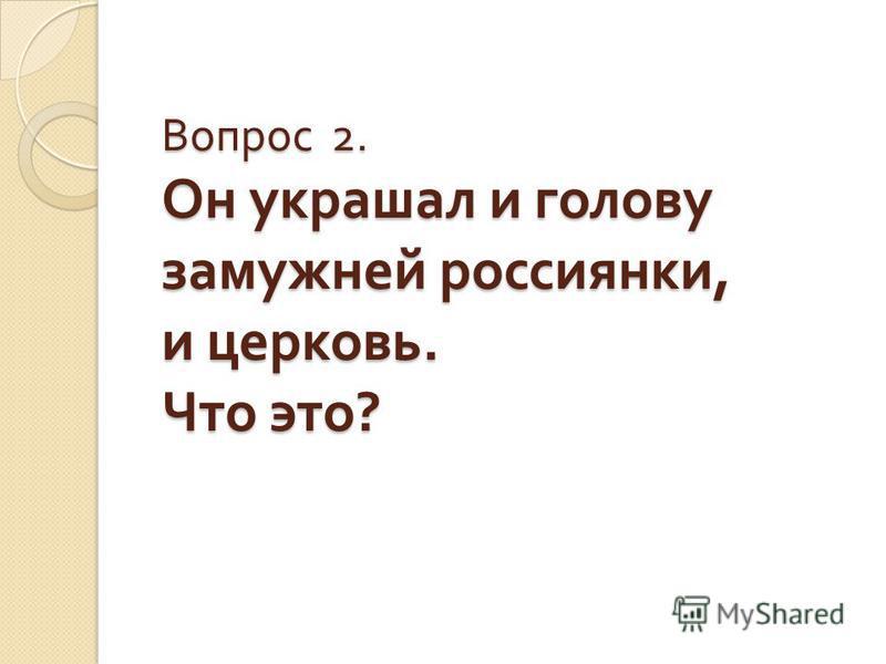 Вопрос 2. Он украшал и голову замужней россиянки, и церковь. Что это ?