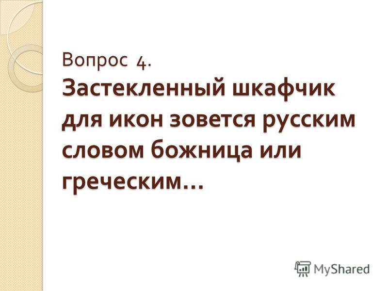Вопрос 4. Застекленный шкафчик для икон зовется русским словом божница или греческим …