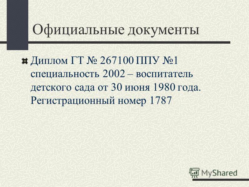 Официальные документы Диплом ГТ 267100 ППУ 1 специальность 2002 – воспитатель детского сада от 30 июня 1980 года. Регистрационный номер 1787