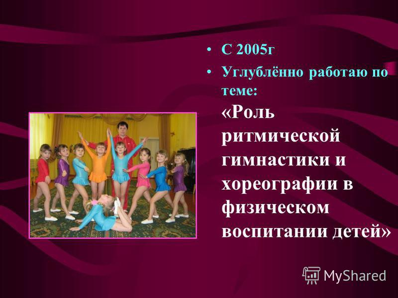 С 2005 г Углублённо работаю по теме: «Роль ритмической гимнастики и хореографии в физическом воспитании детей»