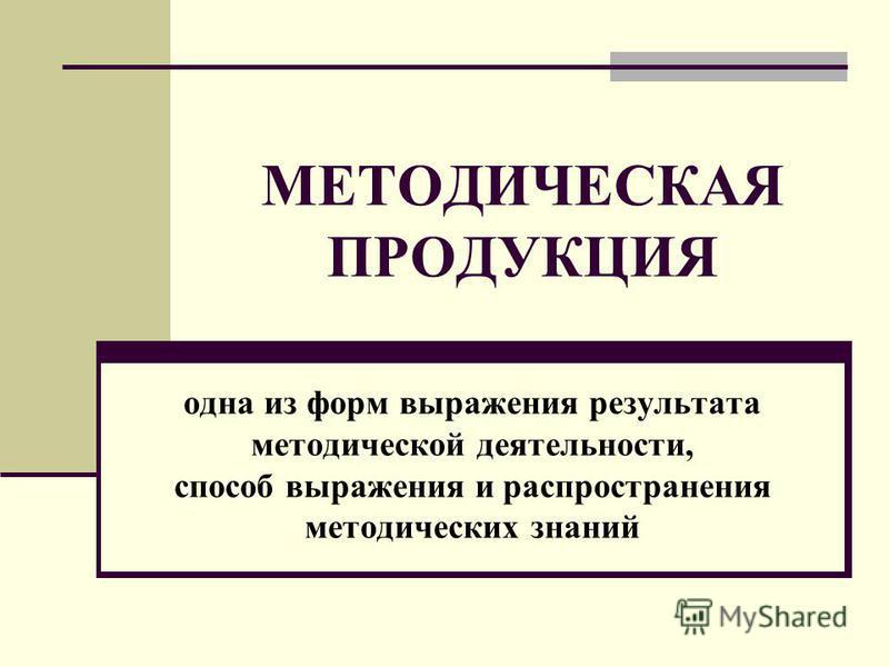МЕТОДИЧЕСКАЯ ПРОДУКЦИЯ одна из форм выражения результата методической деятельности, способ выражения и распространения методических знаний