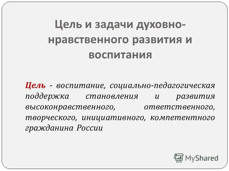 Цель и задачи духовно - нравственного развития и воспитания Цель - воспитание, социально - педагогическая поддержка становления и развития высоконравственного, ответственного, творческого, инициативного, компетентного гражданина России