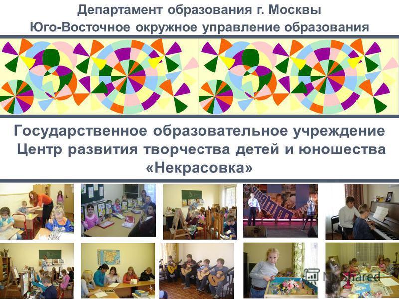 Государственное образовательное учреждение Центр развития творчества детей и юношества «Некрасовка» Департамент образования г. Москвы Юго-Восточное окружное управление образования
