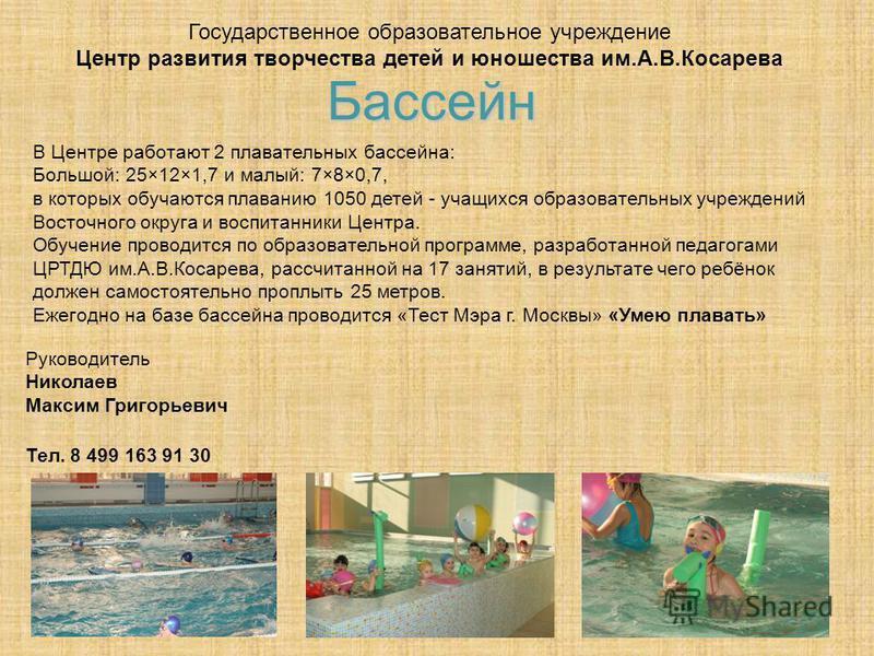 Государственное образовательное учреждение Центр развития творчества детей и юношества им.А.В.Косарева В Центре работают 2 плавательных бассейна: Большой: 25×12×1,7 и малый: 7×8×0,7, в которых обучаются плаванию 1050 детей - учащихся образовательных