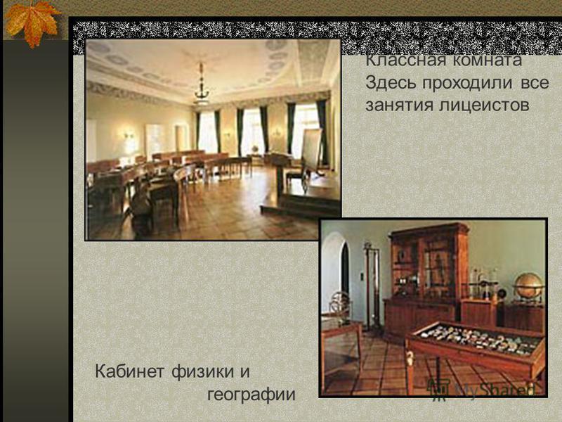 Классная комната Здесь проходили все занятия лицеистов Кабинет физики и географии