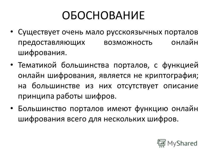 ОБОСНОВАНИЕ Существует очень мало русскоязычных порталов предоставляющих возможность онлайн шифрования. Тематикой большинства порталов, с функцией онлайн шифрования, является не криптография; на большинстве из них отсутствует описание принципа работы