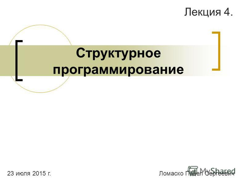Структурное программирование Лекция 4. Ломаско Павел Сергеевич 23 июля 2015 г.