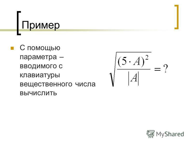 Пример С помощью параметра – вводимого с клавиатуры вещественного числа вычислить