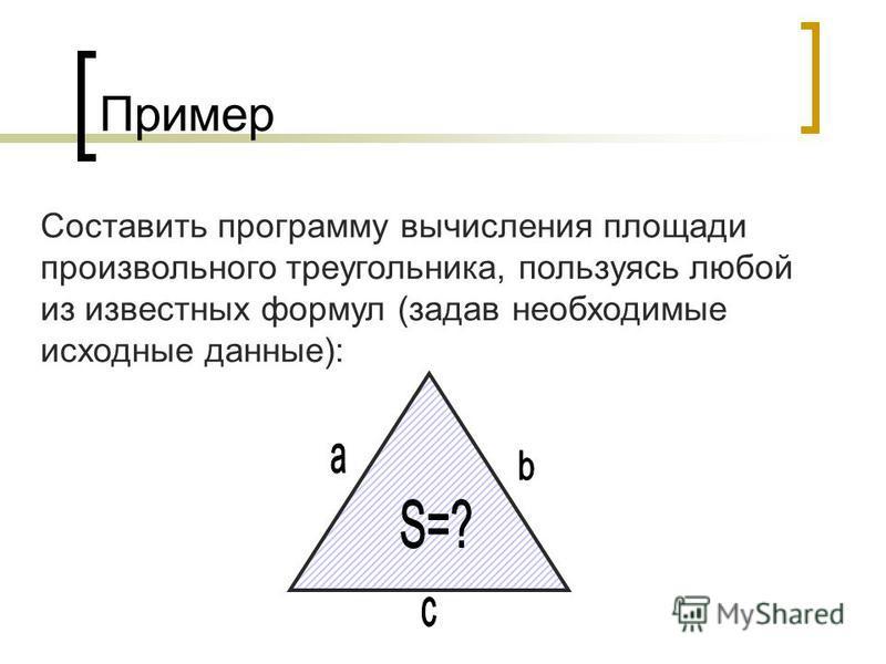 Пример Составить программу вычисления площади произвольного треугольника, пользуясь любой из известных формул (задав необходимые исходные данные):